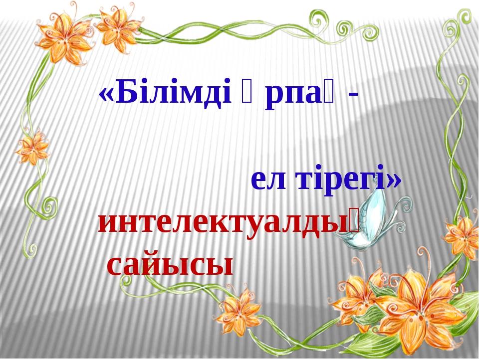 «Білімді ұрпақ- ел тірегі» интелектуалдық сайысы