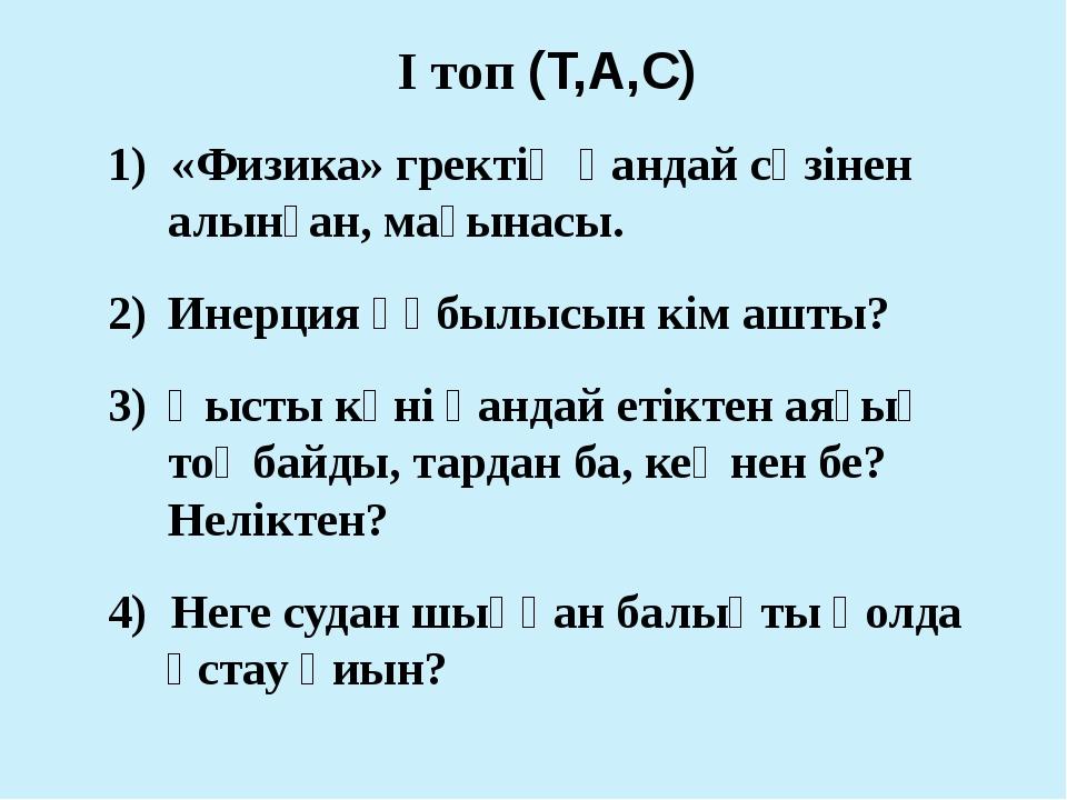 І топ (Т,А,С) 1) «Физика» гректің қандай сөзінен алынған, мағынасы. Инерция қ...