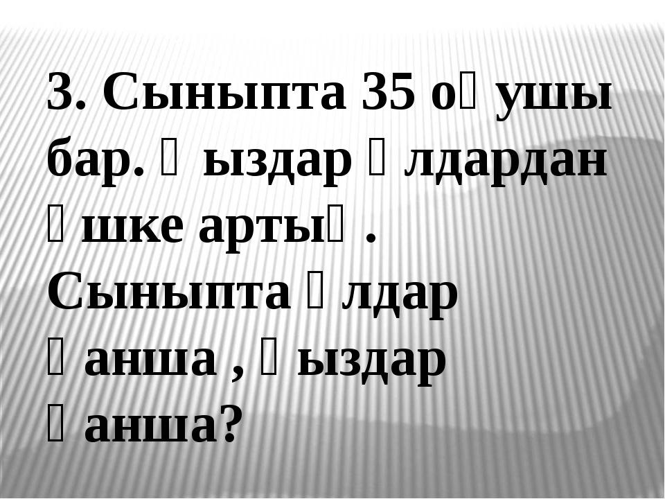 3. Сыныпта 35 оқушы бар. Қыздар ұлдардан үшке артық. Сыныпта ұлдар қанша , қы...