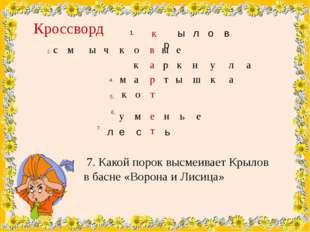 1. Кроссворд 7. Какой порок высмеивает Крылов в басне «Ворона и Лисица» 4. 5.