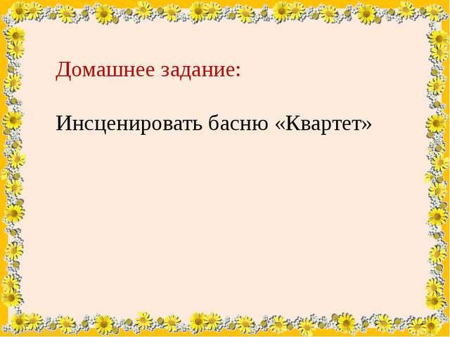 Домашнее задание: Инсценировать басню «Квартет» FokinaLida.75@mail.ru