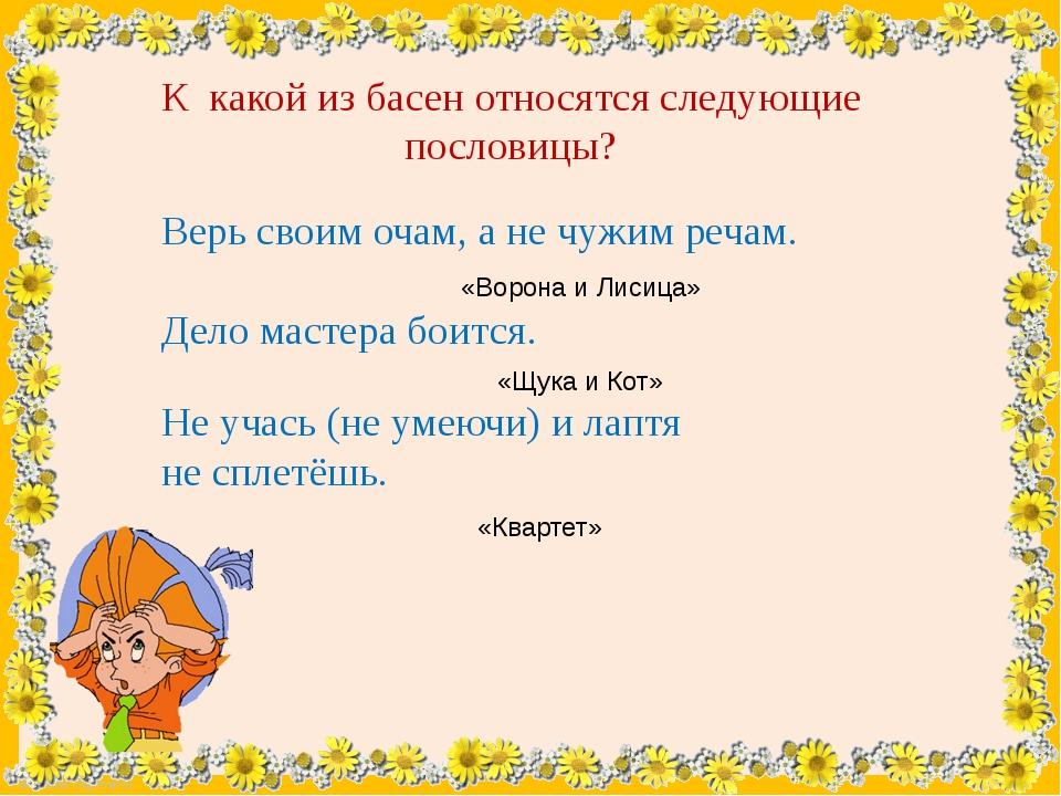 К какой из басен относятся следующие пословицы? Верь своим очам, а не чужим р...