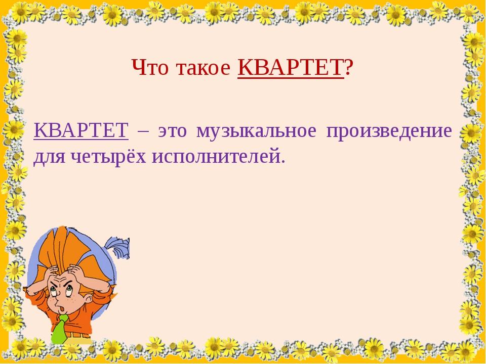 Что такое КВАРТЕТ? КВАРТЕТ – это музыкальное произведение для четырёх исполни...