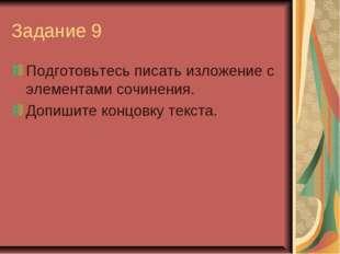 Задание 9 Подготовьтесь писать изложение с элементами сочинения. Допишите кон