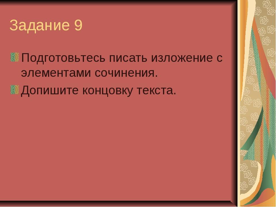 Задание 9 Подготовьтесь писать изложение с элементами сочинения. Допишите кон...