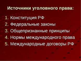 Источники уголовного права: Конституция РФ Федеральные законы Общепризнанные