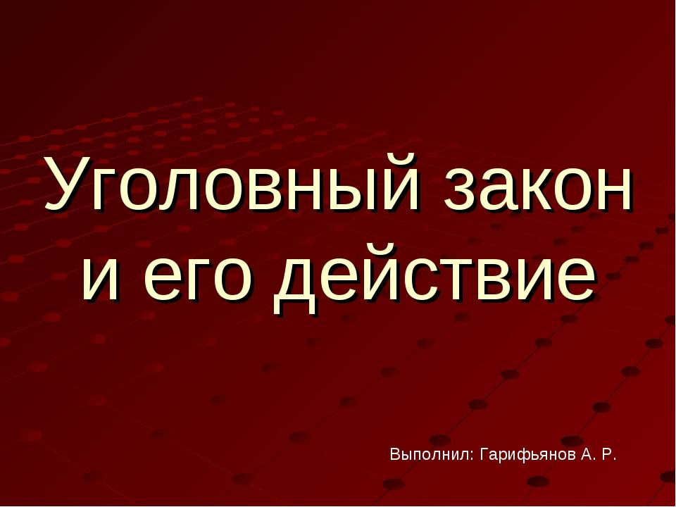 Уголовный закон и его действие Выполнил: Гарифьянов А. Р.
