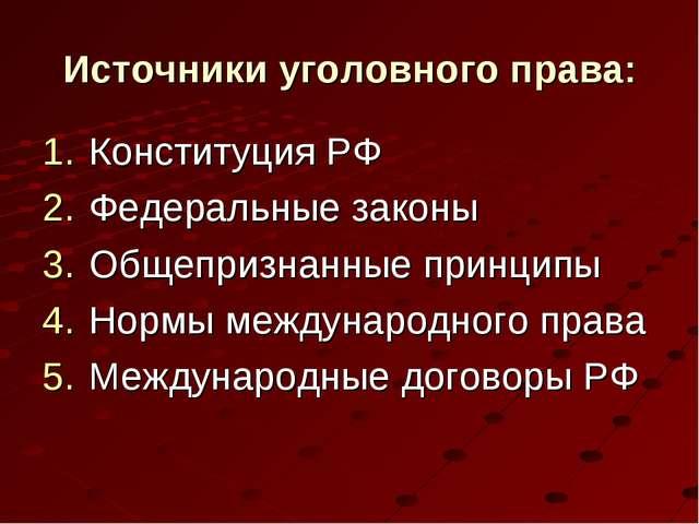 Источники уголовного права: Конституция РФ Федеральные законы Общепризнанные...