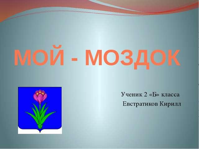 МОЙ - МОЗДОК Ученик 2 «Б» класса Евстратиков Кирилл