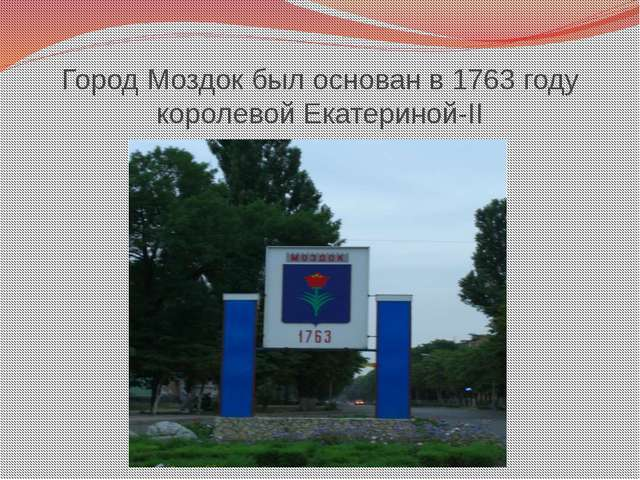 Город Моздок был основан в 1763 году королевой Екатериной-II