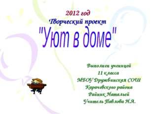 2012 год Творческий проект Выполнен ученицей 11 класса МБОУ Дружбинская СОШ