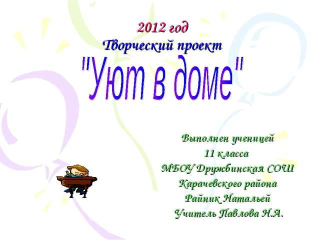 2012 год Творческий проект Выполнен ученицей 11 класса МБОУ Дружбинская СОШ...