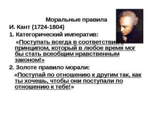Моральные правила И. Кант (1724-1804) 1. Категорический императив: «Поступать