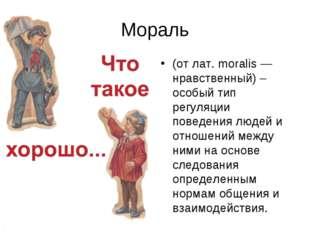 Мораль (от лат. moralis — нравственный) – особый тип регуляции поведения люде
