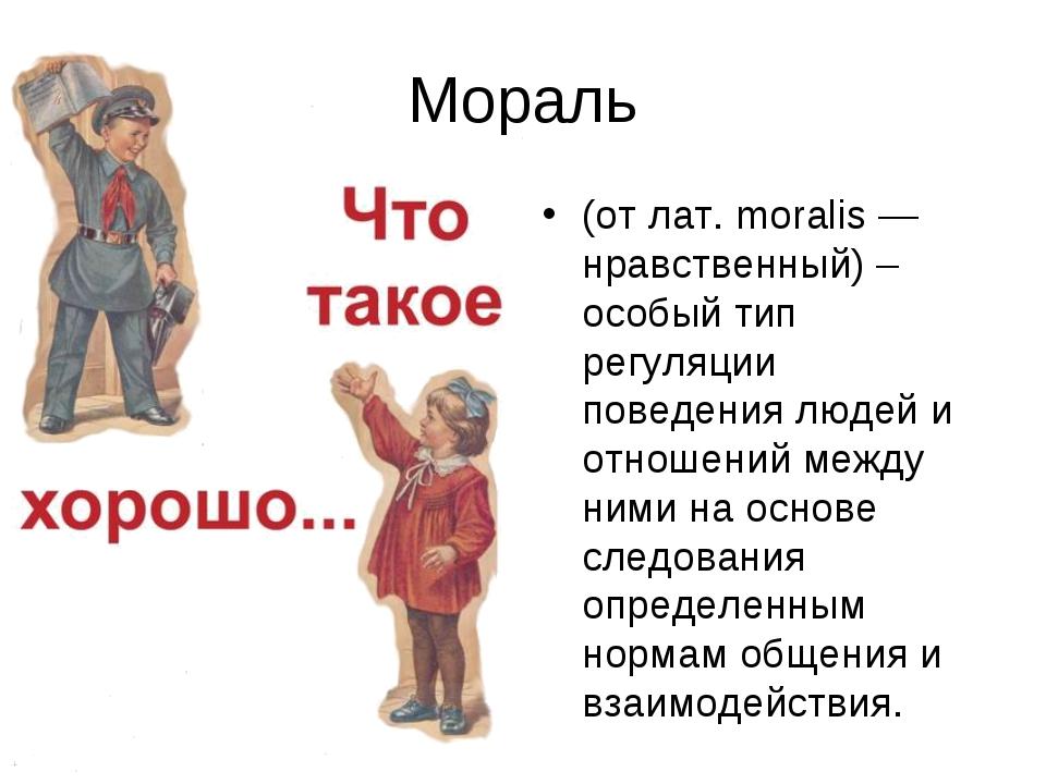 Мораль (от лат. moralis — нравственный) – особый тип регуляции поведения люде...
