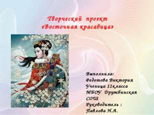 Творческий проект «Восточная красавица» Выполнила: Федотова Виктория Ученица