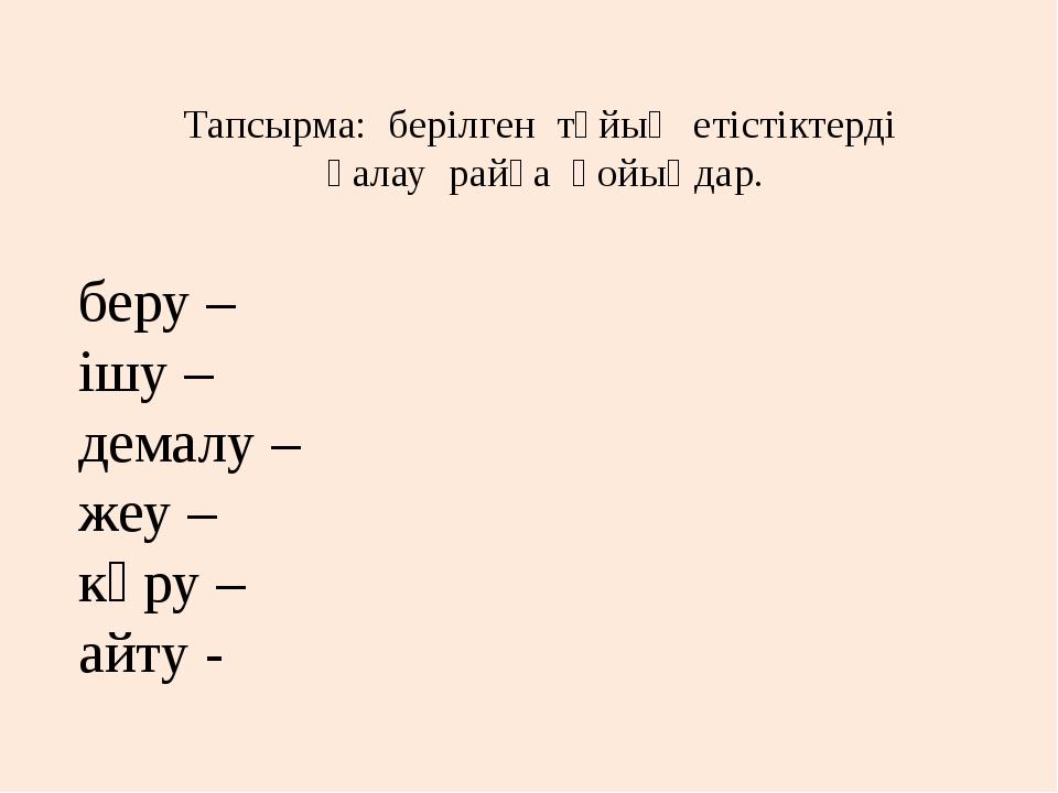 Тапсырма: берілген тұйық етістіктерді қалау райға қойыңдар. беру – ішу – дема...