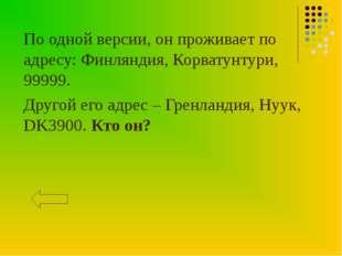 По одной версии, он проживает по адресу: Финляндия, Корватунтури, 99999. Друг