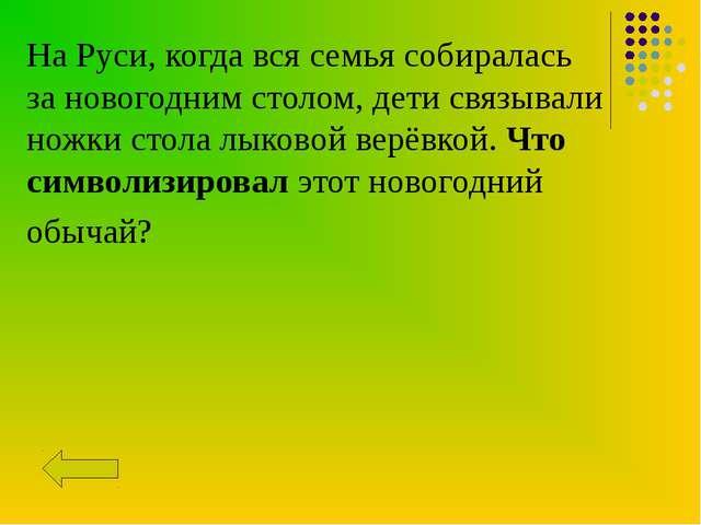 На Руси, когда вся семья собиралась зановогоднимстолом, дети связывали ножк...