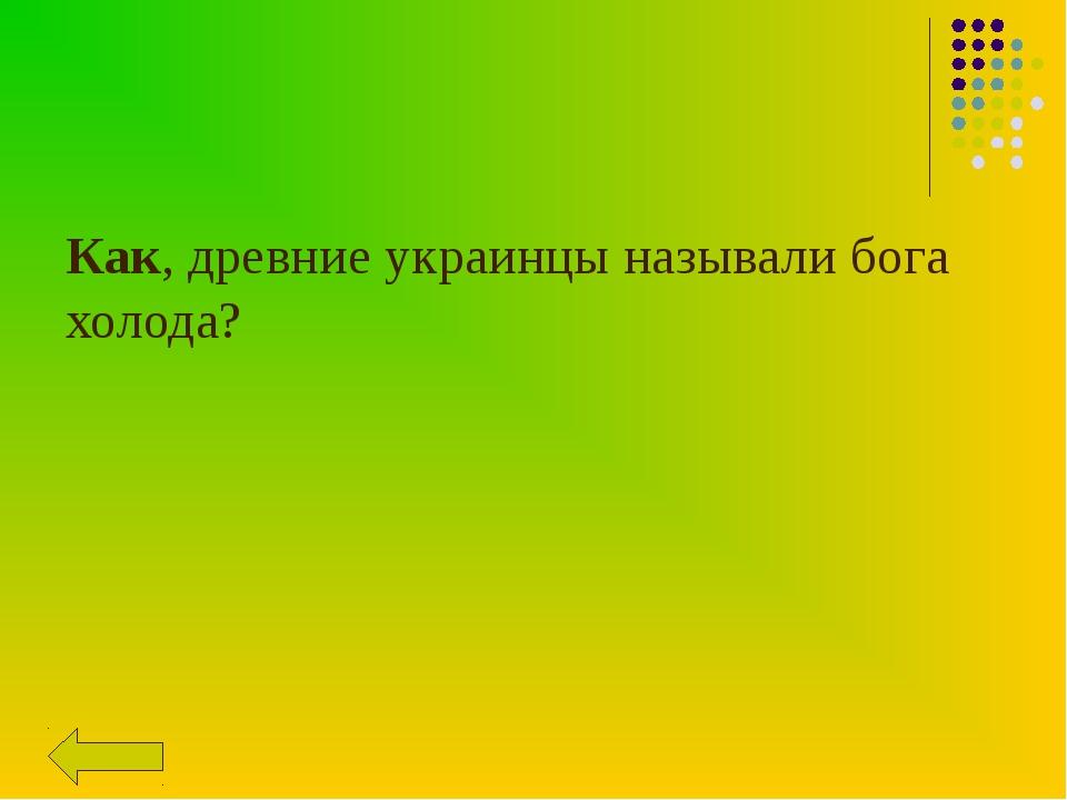 Как, древние украинцы называли бога холода?