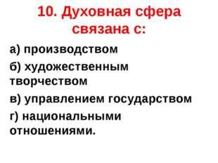 10. Духовная сфера связана с: а) производством б) художественным творчеством
