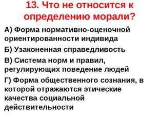 13. Что не относится к определению морали? А) Форма нормативно-оценочной орие