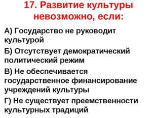 17. Развитие культуры невозможно, если: А) Государство не руководит культурой
