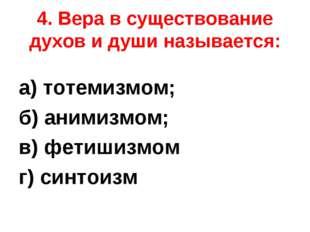 4. Вера в существование духов и души называется: а) тотемизмом; б) анимизмом;