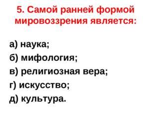 5. Самой ранней формой мировоззрения является: а) наука; б) мифология; в) рел