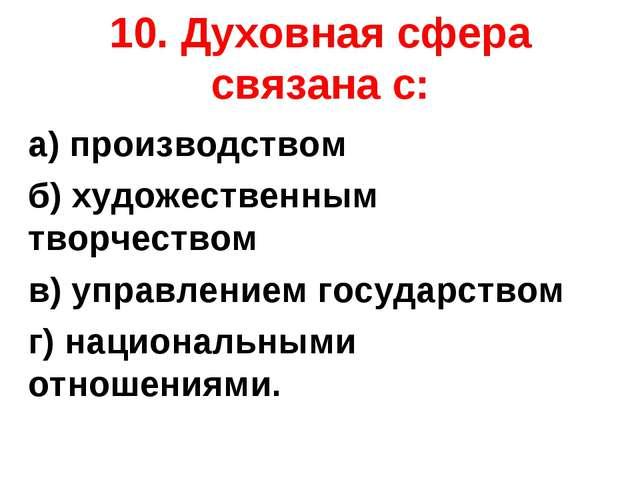 10. Духовная сфера связана с: а) производством б) художественным творчеством...