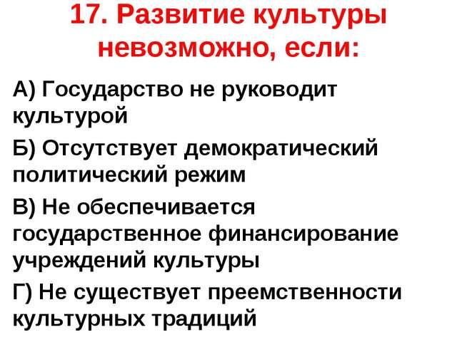 17. Развитие культуры невозможно, если: А) Государство не руководит культурой...
