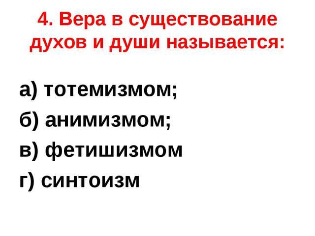 4. Вера в существование духов и души называется: а) тотемизмом; б) анимизмом;...