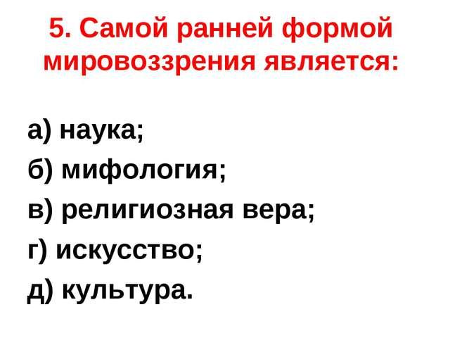 5. Самой ранней формой мировоззрения является: а) наука; б) мифология; в) рел...