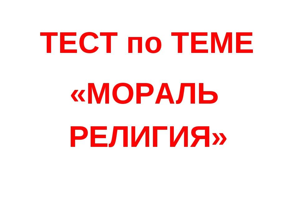 ТЕСТ по ТЕМЕ «МОРАЛЬ РЕЛИГИЯ»