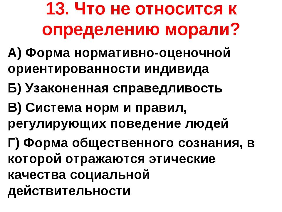 13. Что не относится к определению морали? А) Форма нормативно-оценочной орие...
