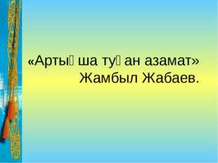 «Артықша туған азамат» Жамбыл Жабаев.