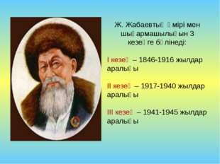 Ж. Жабаевтың өмірі мен шығармашылығын 3 кезеңге бөлінеді: І кезең – 1846-1916