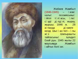 Жабаев Жамбыл (1846-1945) – қазақ халық поэзиясының әйгілі тұлғасы, өлең сөз