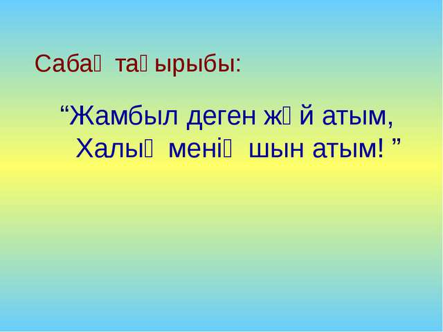 """Сабақ тақырыбы: """"Жамбыл деген жәй атым, Халық менің шын атым! """""""