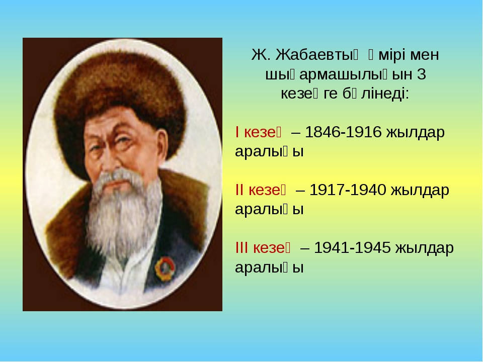 Ж. Жабаевтың өмірі мен шығармашылығын 3 кезеңге бөлінеді: І кезең – 1846-1916...