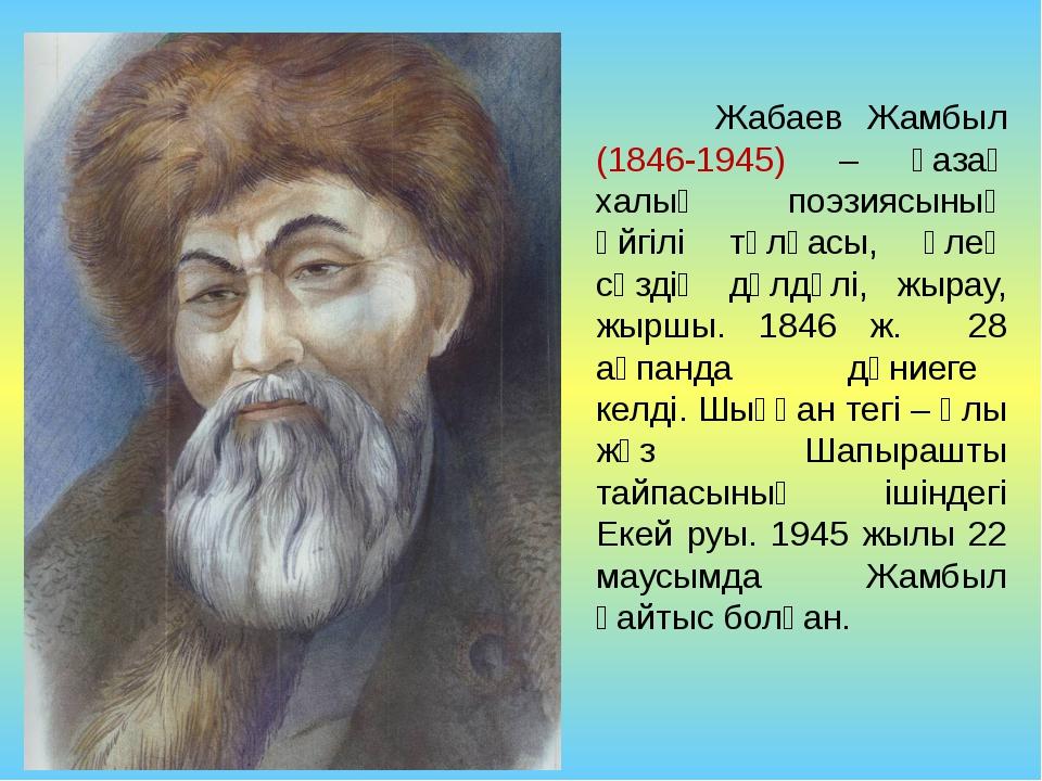 Жабаев Жамбыл (1846-1945) – қазақ халық поэзиясының әйгілі тұлғасы, өлең сөз...