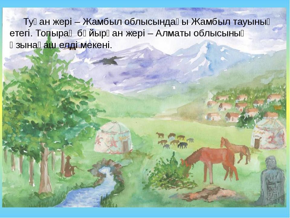 Туған жері – Жамбыл облысындағы Жамбыл тауының етегі. Топырақ бұйырған жері...