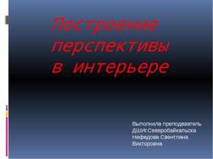 Построение перспективы в интерьере Выполнила преподаватель ДШИг.Северобайкаль