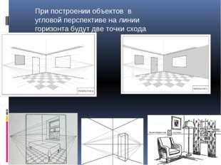 При построении объектов в угловой перспективе на линии горизонта будут две т