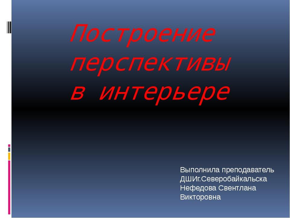 Построение перспективы в интерьере Выполнила преподаватель ДШИг.Северобайкаль...