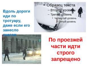 Вдоль дороги иди по тротуару, даже если его занесло снегом. По проезжей част