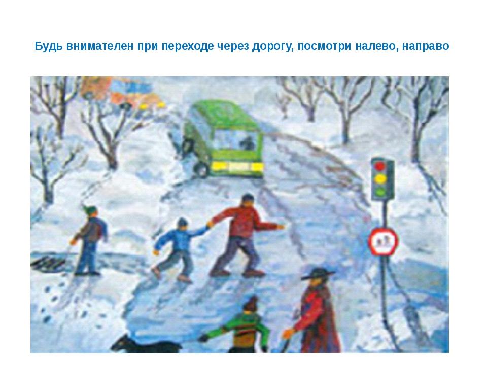 Будь внимателен при переходе через дорогу, посмотри налево, направо