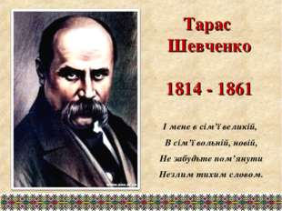 Тарас Шевченко 1814 - 1861 І мене в сім'ї великій, В сім'ї вольній, новій, Не