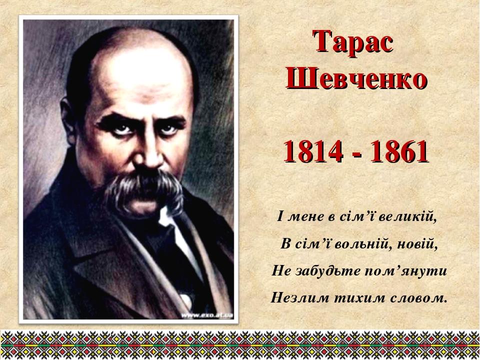 Тарас Шевченко 1814 - 1861 І мене в сім'ї великій, В сім'ї вольній, новій, Не...