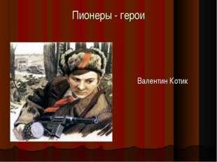 Валентин Котик Пионеры - герои